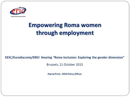 "Empowering Roma women through employment EESC/Eurodiaconia/ERIO Hearing ""Roma Inclusion: Exploring the gender dimension"" Brussels, 21 October 2015 Marta."