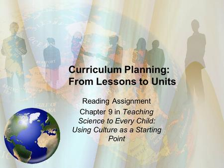 Curriculum Planning: From Lessons to Units Reading Assignment Chapter 9 in Teaching Science to Every Child: Using Culture as a Starting Point.
