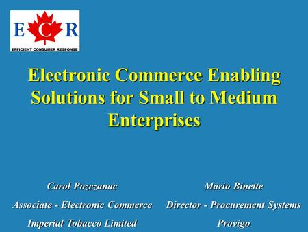 Electronic Commerce Enabling Solutions for Small to Medium Enterprises Carol Pozezanac Associate - Electronic Commerce Imperial Tobacco Limited Mario Binette.