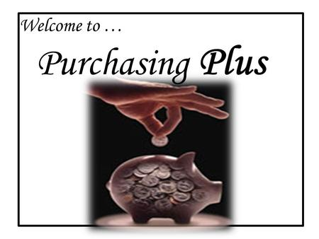 "Welcome to … Purchasing Plus. Purchasing is a ""Team Effort"" a partnership between your department and the Purchasing Department at U of A! Check online."