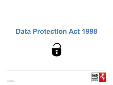 12/12/2015 Data Protection Act 1998. 12/12/2015 The DP Act A law that protects personal privacy and upholds individual's rights Anyone who handles personal.