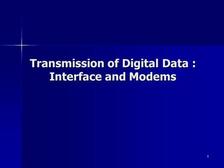 1 Transmission of Digital Data : Interface and Modems.
