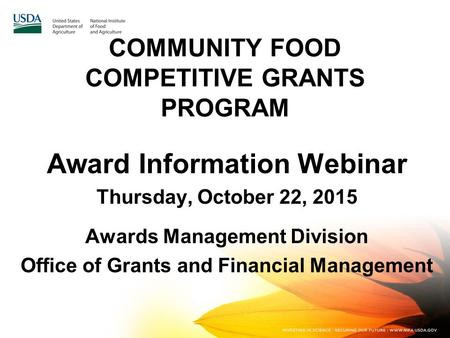 COMMUNITY FOOD COMPETITIVE GRANTS PROGRAM Award Information Webinar Thursday, October 22, 2015 Awards Management Division Office of Grants and Financial.
