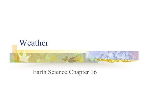 Weather Earth Science Chapter 16. Chapter 16-1 Objectives: Explain how solar heating and water vapor in the atmosphere affect weather. Discuss how clouds.