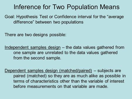 "Inference for Two Population Means Goal: Hypothesis Test or Confidence interval for the ""average difference"" between two populations There are two designs."