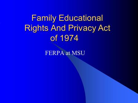 Family Educational Rights And Privacy Act of 1974 Family Educational Rights And Privacy Act of 1974 FERPA at MSU.