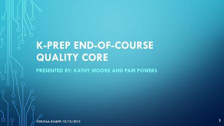 K-PREP END-OF-COURSE QUALITY CORE PRESENTED BY: KATHY MOORE AND PAM POWERS KDE:OAA: KM&PP: 10/12/2015 1.