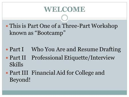 "WELCOME This is Part One of a Three-Part Workshop known as ""Bootcamp"" Part IWho You Are and Resume Drafting Part IIProfessional <strong>Etiquette</strong>/Interview Skills."