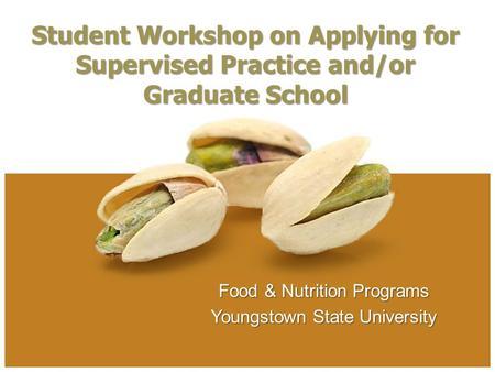 Food & Nutrition Programs Youngstown State University Student Workshop on Applying for Supervised Practice and/or Graduate School.