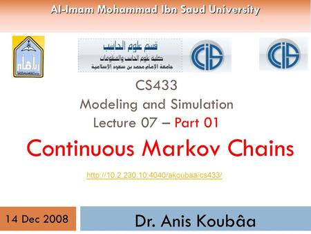 CS433 Modeling and Simulation Lecture 07 – Part 01 Continuous Markov Chains Dr. Anis Koubâa  14 Dec 2008 Al-Imam.