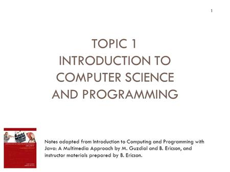 1 TOPIC 1 INTRODUCTION TO COMPUTER SCIENCE AND PROGRAMMING Topic 1 Introduction to Computer Science and Programming Notes adapted from Introduction to.