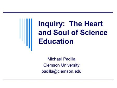 Inquiry: The Heart and Soul of Science Education Michael Padilla Clemson University