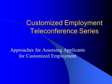 Customized Employment Teleconference Series Approaches for Assessing Applicants for Customized Employment.