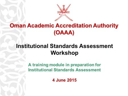 OAAA Institutional Standards Assessment Workshop A training module in preparation for Institutional Standards Assessment 4 June 2015 Oman Academic Accreditation.