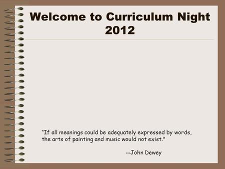 "Welcome to Curriculum Night 2012 ""If all meanings could be adequately expressed by words, the arts of painting and music would not exist. --John Dewey."