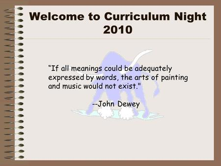 "Welcome to Curriculum Night 2010 ""If all meanings could be adequately expressed by words, the arts of painting and music would not exist. --John Dewey."