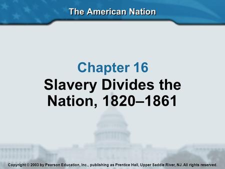 The American Nation Chapter 16 Slavery Divides the Nation, 1820–1861 Copyright © 2003 by Pearson Education, Inc., publishing as Prentice Hall, Upper Saddle.