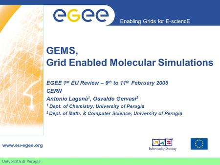 Università di Perugia Enabling Grids for E-sciencE www.eu-egee.org GEMS, Grid Enabled Molecular Simulations EGEE 1 st EU Review – 9 th to 11 th February.