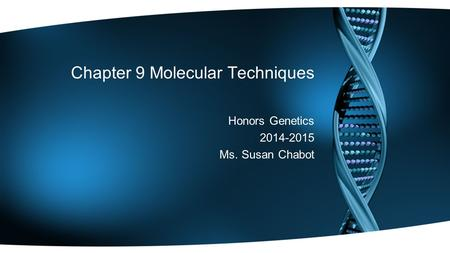 Chapter 9 Molecular Techniques Honors Genetics 2014-2015 Ms. Susan Chabot.