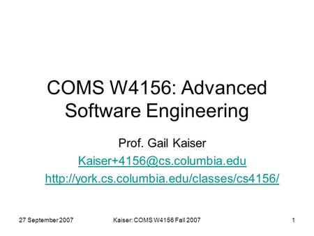 27 September 2007Kaiser: COMS W4156 Fall 20071 COMS W4156: Advanced Software Engineering Prof. Gail Kaiser