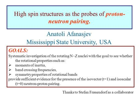 High spin structures as the probes of proton- neutron pairing. Anatoli Afanasjev Mississippi State University, USA Thanks to Stefan Frauendorf as a collaborator.