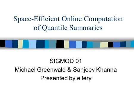 Space-Efficient Online Computation of Quantile Summaries SIGMOD 01 Michael Greenwald & Sanjeev Khanna Presented by ellery.