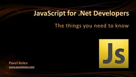 JavaScript for.Net Developers The things you need to know Pavel Kolev www.pavelkolev.com.