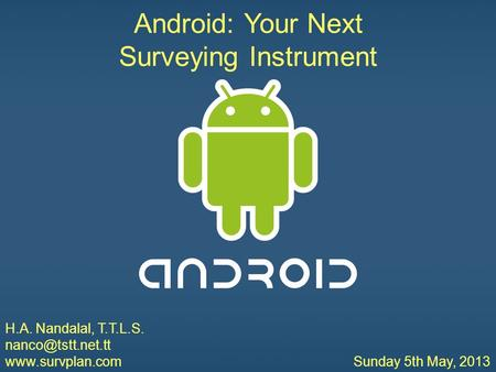 Android: Your Next Surveying Instrument H.A. Nandalal, T.T.L.S.  Sunday 5th May, 2013 Android: Your Next Surveying Instrument.