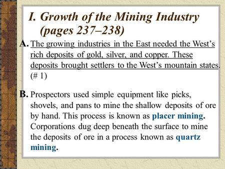 I.Growth of the Mining Industry (pages 237–238) A. The growing industries in the East needed the West's rich deposits of gold, silver, and copper. These.