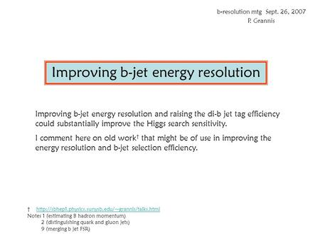 Improving b-jet energy resolution b-resolution mtg Sept. 26, 2007 P. Grannis Improving b-jet energy resolution and raising the di-b jet tag efficiency.