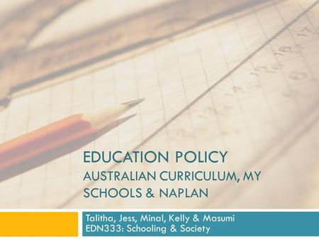 EDUCATION POLICY AUSTRALIAN CURRICULUM, MY SCHOOLS & NAPLAN Talitha, Jess, Minal, Kelly & Masumi EDN333: Schooling & Society.