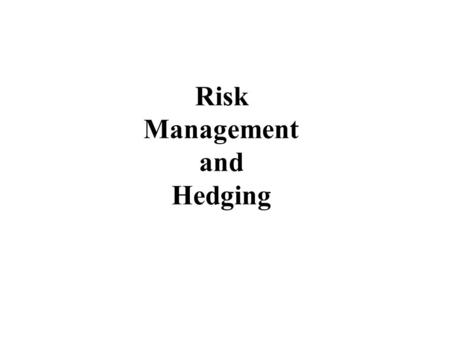 "Risk Management and Hedging. Risk Management - Hedging ""Hedge"": Take a position that offsets a risk ""Risk"": Uncertainty regarding the value of the underlying."