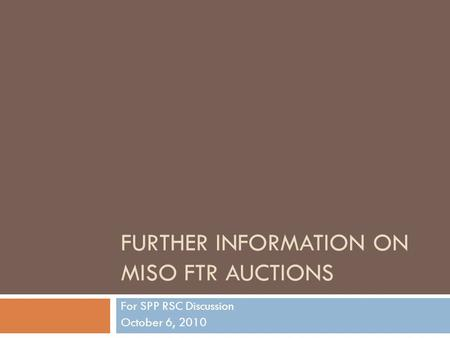FURTHER INFORMATION ON MISO FTR AUCTIONS For SPP RSC Discussion October 6, 2010.