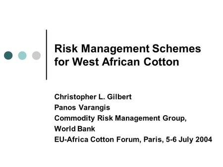 Risk Management Schemes for West African Cotton Christopher L. Gilbert Panos Varangis Commodity Risk Management Group, World Bank EU-Africa Cotton Forum,