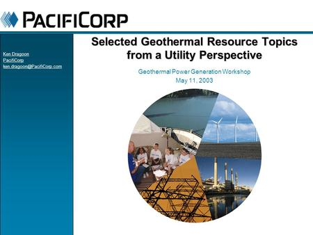 Selected Geothermal Resource Topics from a Utility Perspective Geothermal Power Generation Workshop May 11, 2003 Ken Dragoon PacifiCorp