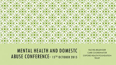 MENTAL HEALTH AND DOMESTC ABUSE CONFERENCE- 15 TH OCTOBER 2015 RACHEL BELLENGER CARE COORDINATOR OXFORD HEALTH FOUNDATION TRUST.