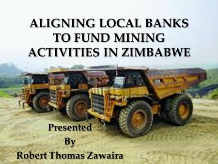 ALIGNING LOCAL BANKS TO FUND MINING ACTIVITIES IN ZIMBABWE Presented By Robert Thomas Zawaira Presented By Robert Thomas Zawaira.