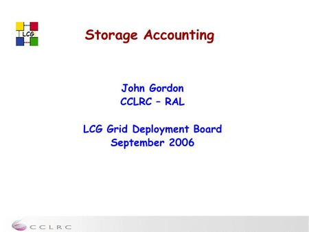 LCG Storage Accounting John Gordon CCLRC – RAL LCG Grid Deployment Board September 2006.