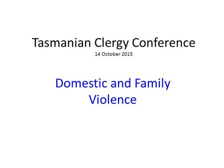 Tasmanian Clergy Conference 14 October 2015 Domestic and Family Violence.
