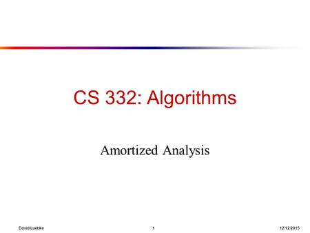 David Luebke 1 12/12/2015 CS 332: Algorithms Amortized Analysis.