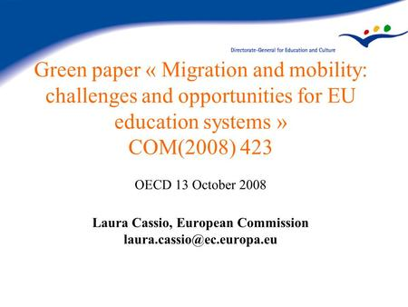 Green paper « Migration and mobility: challenges and opportunities for EU education systems » COM(2008) 423 OECD 13 October 2008 Laura Cassio, European.