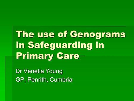 The use of Genograms in Safeguarding in Primary Care Dr Venetia Young GP, Penrith, Cumbria.