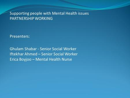 Supporting people with Mental Health issues PARTNERSHIP WORKING Presenters: Ghulam Shabar - Senior Social Worker Iftekhar Ahmed – Senior Social Worker.
