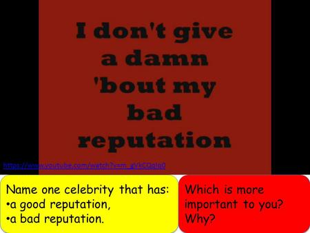 Https://www.youtube.com/watch?v=m_gVkCQqlq0 Name one celebrity that has: a good reputation, a bad reputation. Name one celebrity that has: a good reputation,