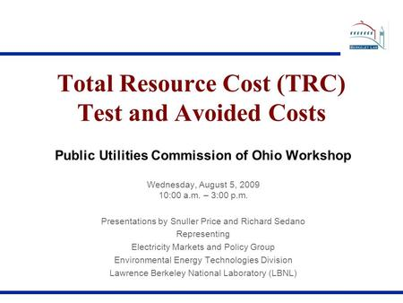 Total Resource Cost (TRC) Test and Avoided Costs Public Utilities Commission of Ohio Workshop Wednesday, August 5, 2009 10:00 a.m. – 3:00 p.m. Presentations.
