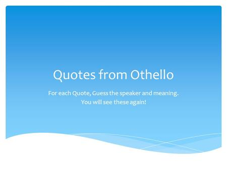 Quotes from Othello For each Quote, Guess the speaker and meaning.