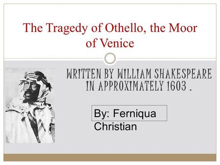 WRITTEN BY WILLIAM SHAKESPEARE IN APPROXIMATELY 1603. The Tragedy of Othello, the Moor of Venice By: Ferniqua Christian.