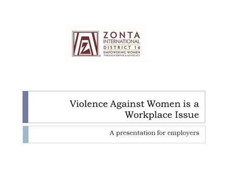 Violence Against Women is a Workplace Issue A presentation for employers.