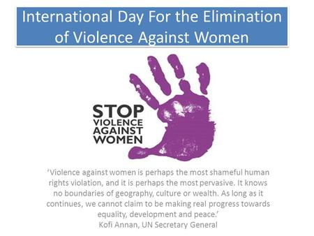 International Day For the Elimination of Violence Against Women 'Violence against women is perhaps the most shameful human rights violation, and it is.