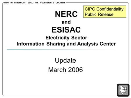 NERC and ESISAC Electricity Sector Information Sharing and Analysis Center Update March 2006 CIPC Confidentiality: Public Release.